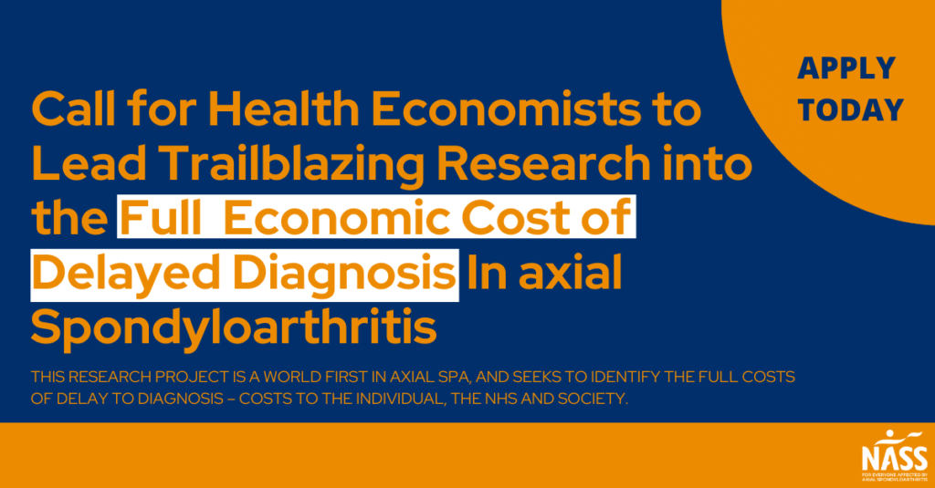 """""""Call for Health Economists to Lead Trailblazing Research into the Full  Economic Cost of Delayed Diagnosis In axial Spondyloarthritis. This research project is a world first in axial SpA, and seeks to identify the full costs of delay to diagnosis – costs to the individual, the NHS and society. APPLY  TODAY"""""""